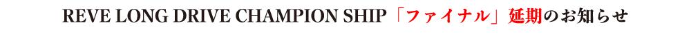 REVE LONG DRIVE CHAMPION SHIP「ファイナル」延期のお知らせ